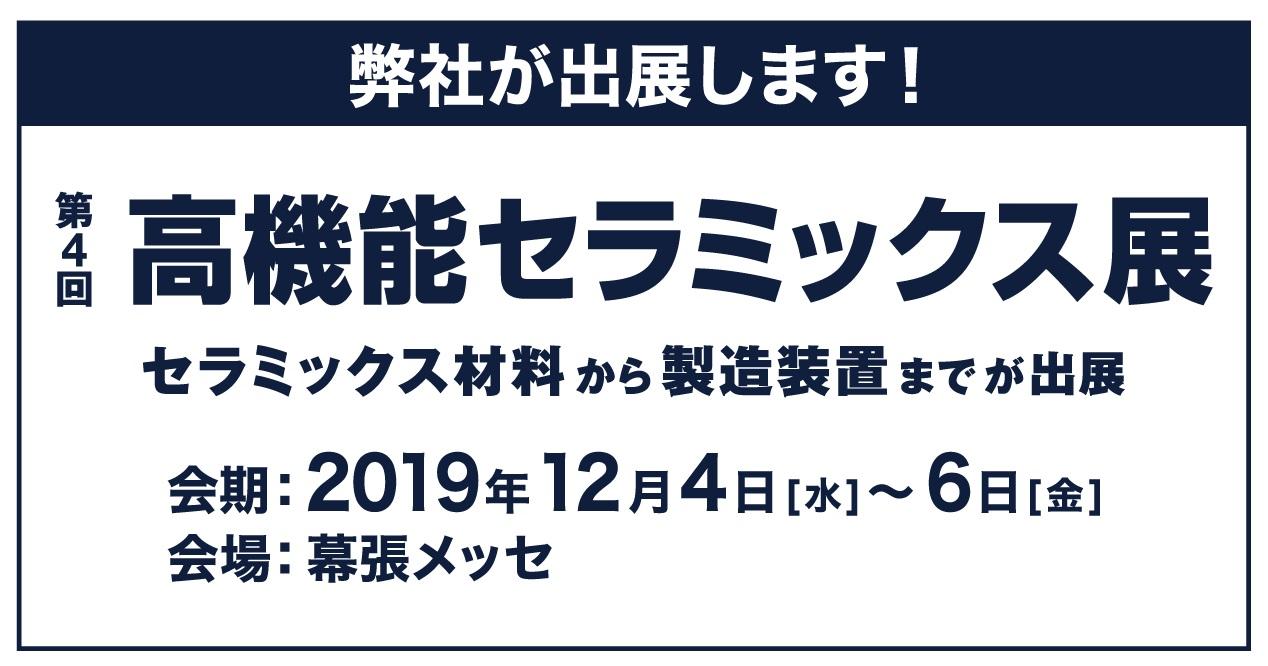 第4回 高機能セラミックス展(2019年12月4日~6日)に出展いたします。